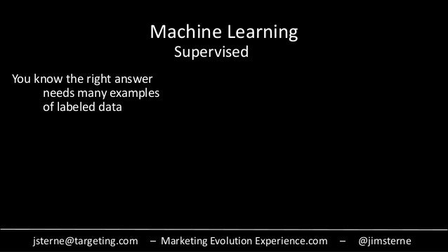 jsterne@targeting.com – Marketing Evolution Experience.com – @jimsterne Machine Learning Supervised You know the right ans...