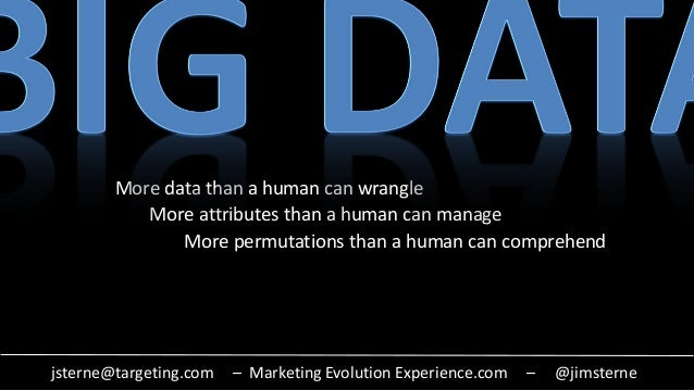 jsterne@targeting.com – Marketing Evolution Experience.com – @jimsterne More data than a human can wrangle More attributes...