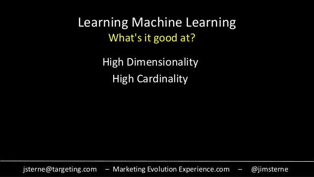 jsterne@targeting.com – Marketing Evolution Experience.com – @jimsterne Learning Machine Learning High Dimensionality High...