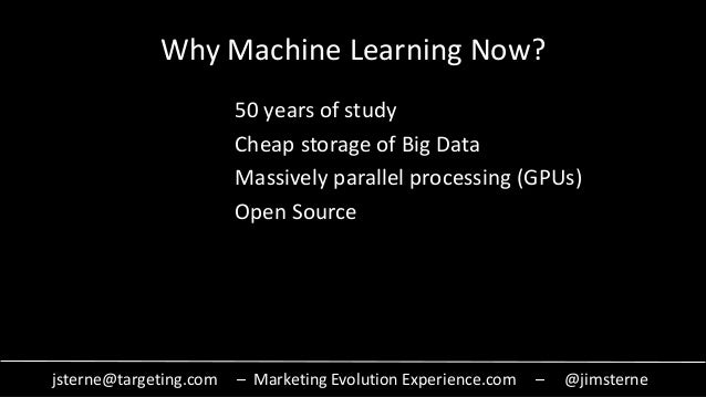 jsterne@targeting.com – Marketing Evolution Experience.com – @jimsterne Why Machine Learning Now? 50 years of study Cheap ...