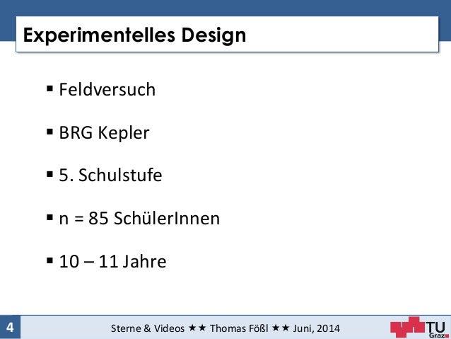 Experimentelles Design Sterne & Videos  Thomas Fößl  Juni, 20144  Feldversuch  BRG Kepler  5. Schulstufe  n = 85 S...