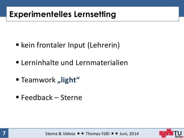 Experimentelles Lernsetting Sterne & Videos  Thomas Fößl  Juni, 20147  kein frontaler Input (Lehrerin)  Lerninhalte ...