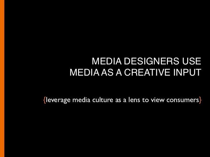MEDIA DESIGN: A NEW SET OF SKILLS   { } Understand the impact of the channel on content  { } Leverage media culture as a l...