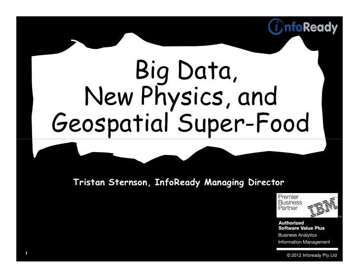 Big Data,      New Physics, and    Geospatial Super-Food     Tristan Sternson, InfoReady Managing Director1               ...