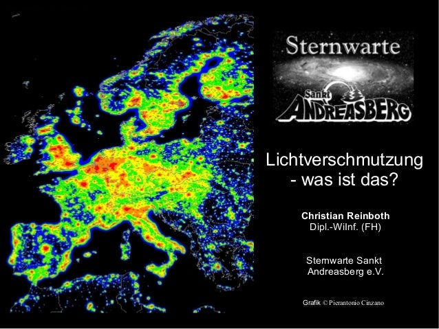 Lichtverschmutzung - was ist das? Christian Reinboth Dipl.-WiInf. (FH) Sternwarte Sankt Andreasberg e.V. Grafik © Pieranto...