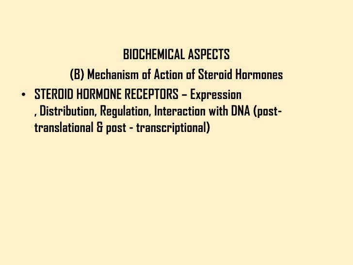 BIOCHEMICAL ASPECTS           (B) Mechanism of Action of Steroid Hormones• STEROID HORMONE RECEPTORS – Expression  , Distr...