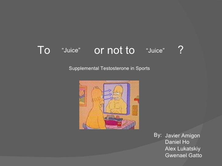"To or not to "" Juice"" "" Juice"" ? Supplemental Testosterone in Sports Javier Amigon Daniel Ho Alex Lukatskiy Gwenael Gatto ..."