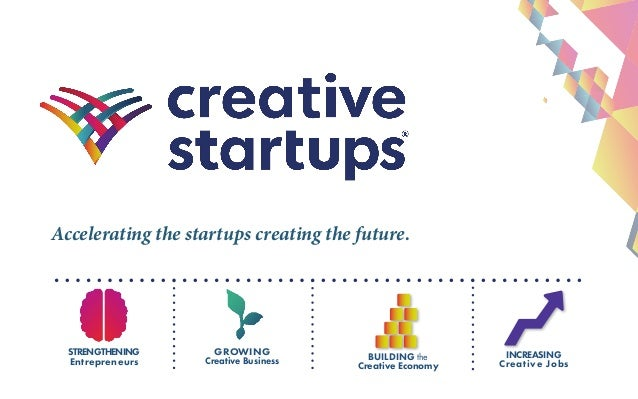 Accelerating the startups creating the future. GROWING Creative Business BUILDING the Creative Economy STRENGTHENING Entre...