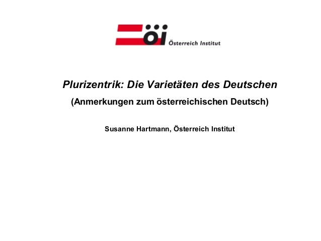 Plurizentrik: Die Varietäten des Deutschen (Anmerkungen zum österreichischen Deutsch)        Susanne Hartmann, Österreich ...