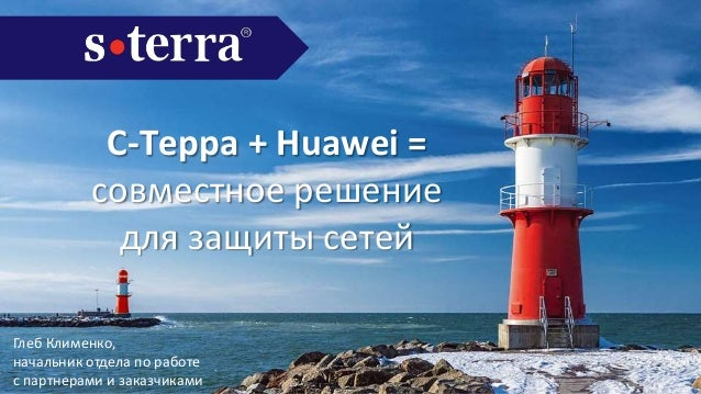 С-Терра + Huawei = совместное решение для защиты сетей Глеб Клименко, начальник отдела по работе с партнерами и заказчиками