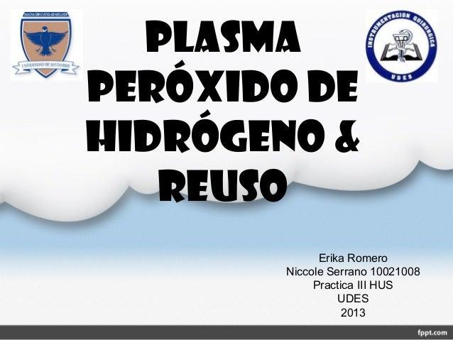 Plasmaperóxido dehidrógeno &reusoErika RomeroNiccole Serrano 10021008Practica III HUSUDES2013
