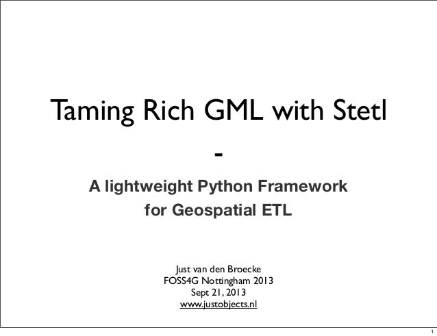 Taming Rich GML with Stetl - A lightweight Python Framework for Geospatial ETL Just van den Broecke FOSS4G Nottingham 2013...