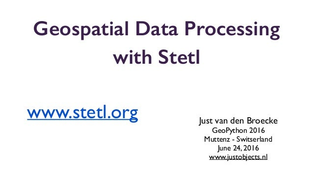 Geospatial Data Processing with Stetl Just van den Broecke GeoPython 2016 Muttenz - Switserland June 24, 2016 www.justobje...