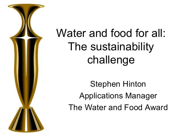 Water and food for all: The sustainability challenge Stephen Hinton Applications Manager The Water and Food Award