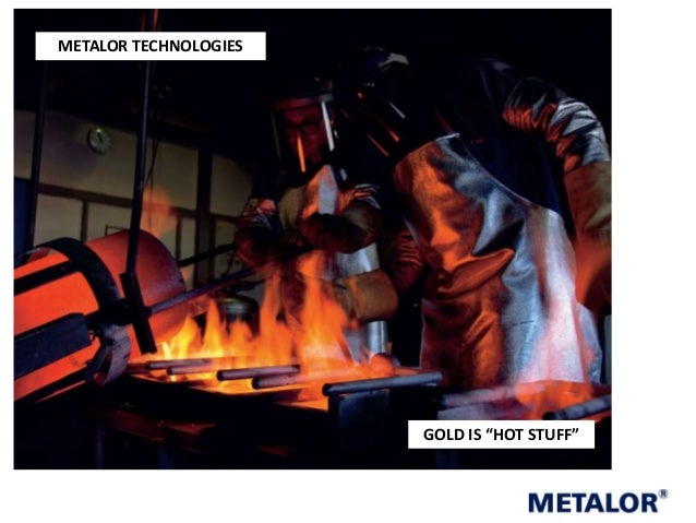 "METALOR TECHNOLOGIES  GOLD IS ""HOT STUFF"""