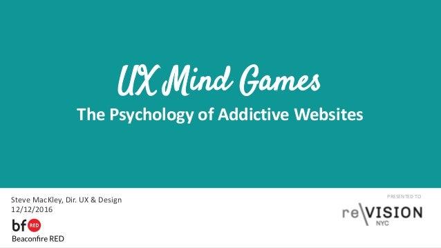 PRESENTED TO UX Mind Games The Psychology of Addictive Websites Steve MacKley, Dir. UX & Design 12/12/2016