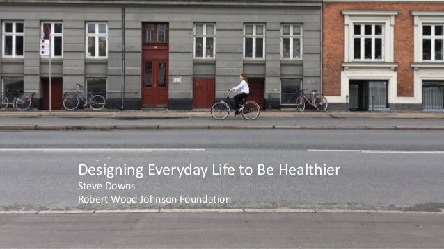 Designing Everyday Life to Be Healthier Steve Downs Robert Wood Johnson Foundation