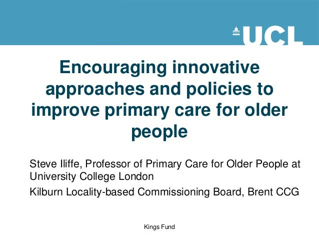 Encouraging innovative approaches and policies to improve primary care for older people Steve Iliffe, Professor of Primary...