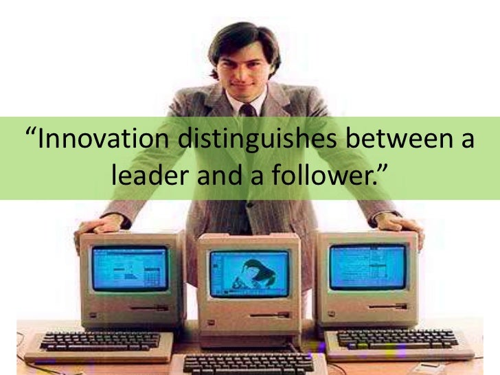 """""""Innovation distinguishes between a       leader and a follower."""""""