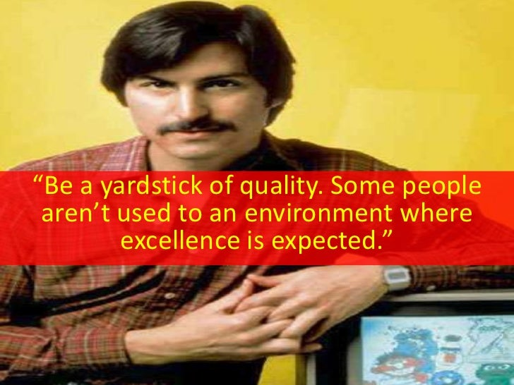 """""""Be a yardstick of quality. Some people  aren't used to an environment where         excellence is expected."""""""