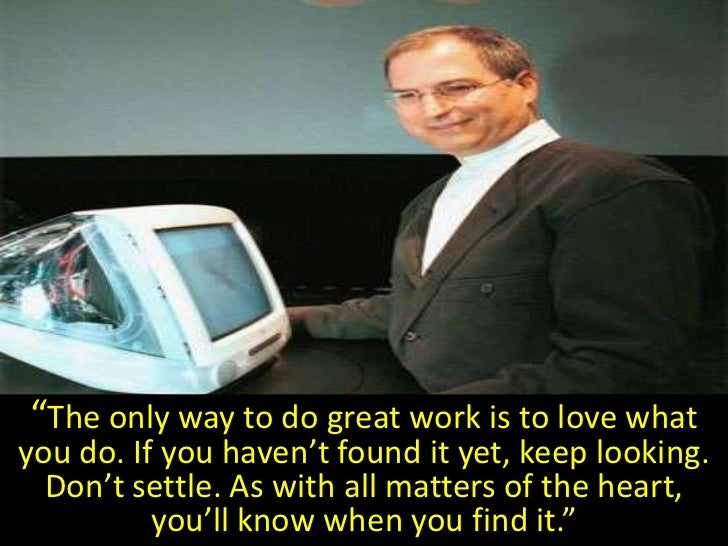 """""""The only way to do great work is to love what you do. If you haven't found it yet, keep looking.   Don't settle. As with ..."""