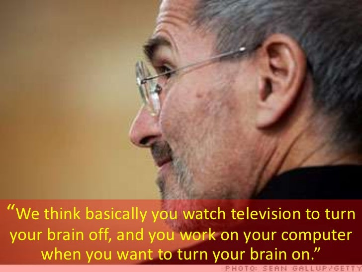 """""""We think basically you watch television to turn your brain off, and you work on your computer     when you want to turn y..."""