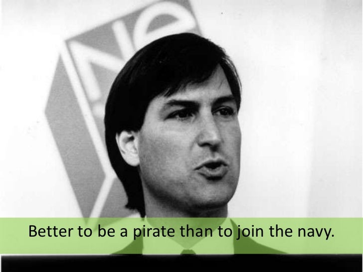 Better to be a pirate than to join the navy.