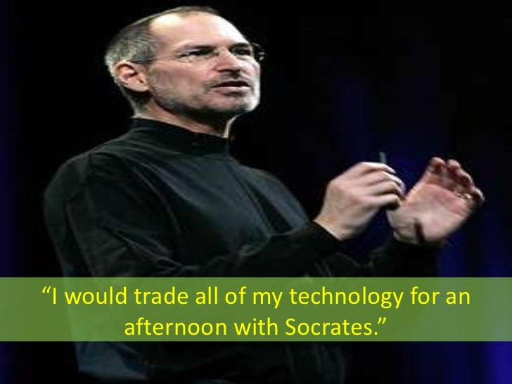 """""""I would trade all of my technology for an         afternoon with Socrates."""""""
