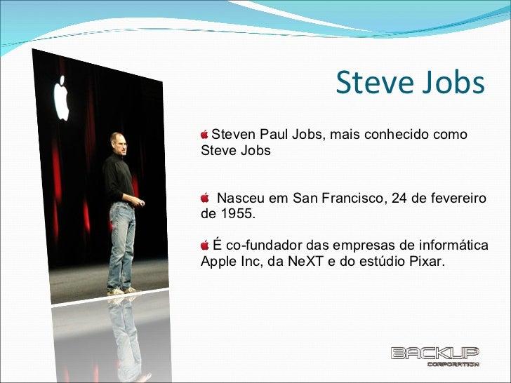 Steve Jobs <ul><li>Steven Paul Jobs, mais conhecido como Steve Jobs </li></ul><ul><li>Nasceu em San Francisco, 24 de fever...