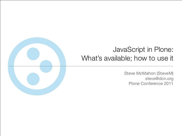 JavaScript in Plone:What's available; how to use it              Steve McMahon (SteveM)                        steve@dcn.o...