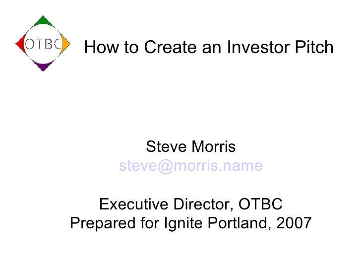 How to Create an Investor Pitch Steve Morris [email_address] Executive Director, OTBC Prepared for Ignite Portland, 2007