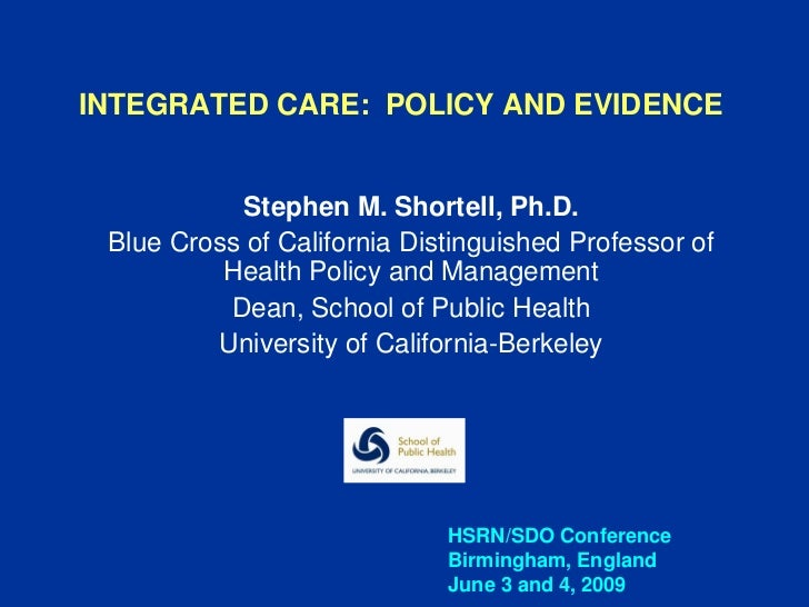 INTEGRATED CARE: POLICY AND EVIDENCE            Stephen M. Shortell, Ph.D. Blue Cross of California Distinguished Professo...