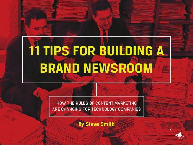 11 TIPS FOR BUILDING A BRAND NEWSROOM HOW THE RULES OF CONTENT MARKETING ARE CHANGING FOR TECHNOLOGY COMPANIES  By Steve S...