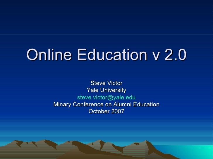 Online Education v 2.0 Steve Victor Yale University [email_address] Minary Conference on Alumni Education October 2007