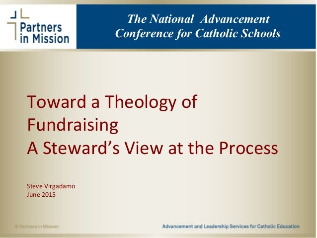 Toward a Theology of Fundraising A Steward's View at the Process Steve Virgadamo June 2015 The National Advancement Confer...