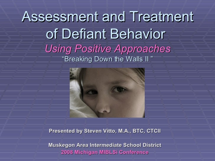 """Assessment and Treatment of Defiant Behavior  Using Positive Approaches """"Breaking Down the Walls II """" Presented by Steven ..."""