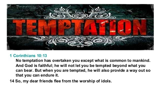 1 Corinthians 10:13 No temptation has overtaken you except what is common to mankind. And God is faithful; he will not let...