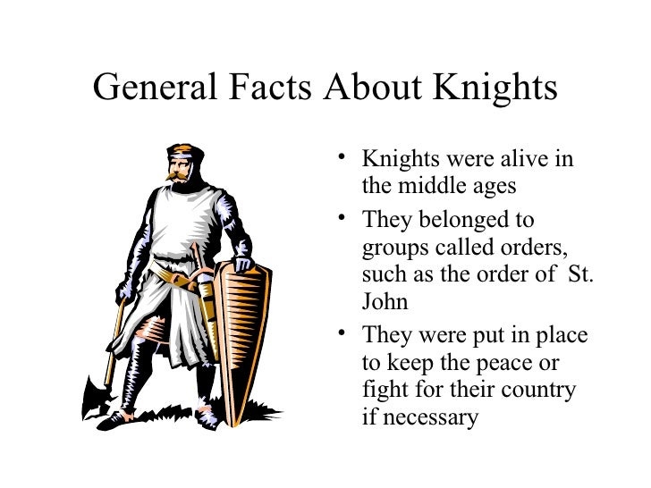 General Facts About Knights <ul><li>Knights were alive in the middle ages </li></ul><ul><li>They belonged to groups called...