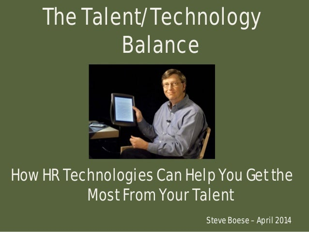 The Talent/Technology Balance How HR Technologies Can Help You Get the Most From Your Talent Steve Boese – April 2014