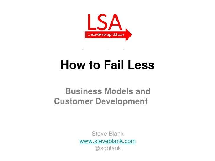 How to Fail Less  Business Models andCustomer Development        Steve Blank     www.steveblank.com         @sgblank