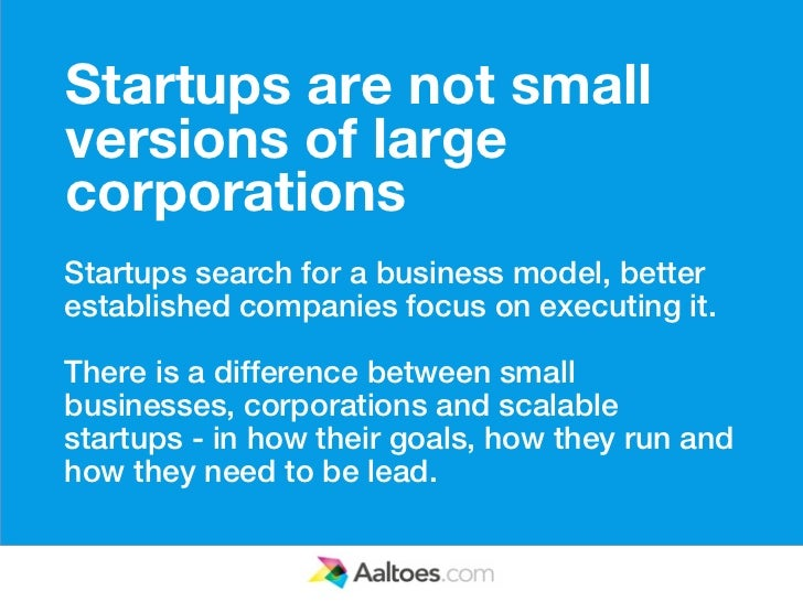 Startups are not smallversions of largecorporationsStartups search for a business model, betterestablished companies focus...