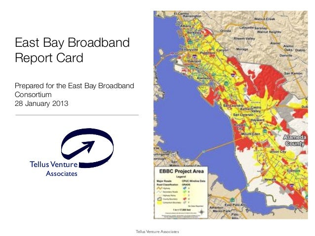 TellusVenture Associates ® TellusVenture Associates East Bay Broadband Report Card Prepared for the East Bay Broadband Con...