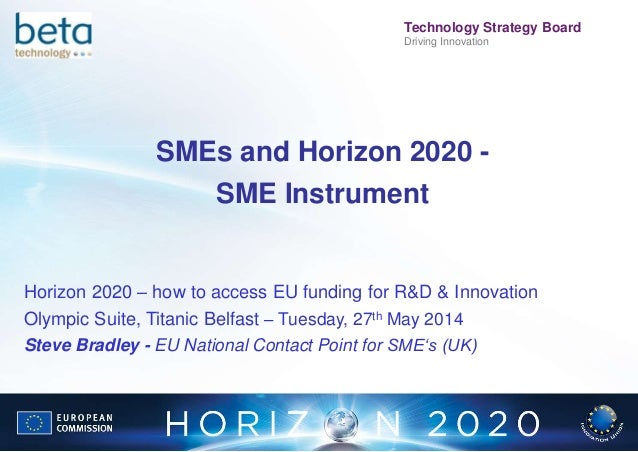 FP7UK Technology Strategy Board Driving Innovation SMEs and Horizon 2020 - SME Instrument Horizon 2020 – how to access EU ...