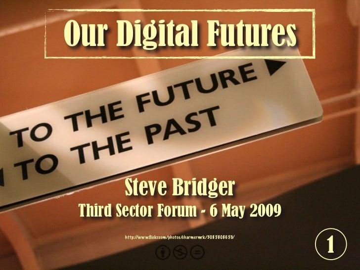 Our Digital Futures            Steve Bridger  Third Sector Forum - 6 May 2009                                             ...