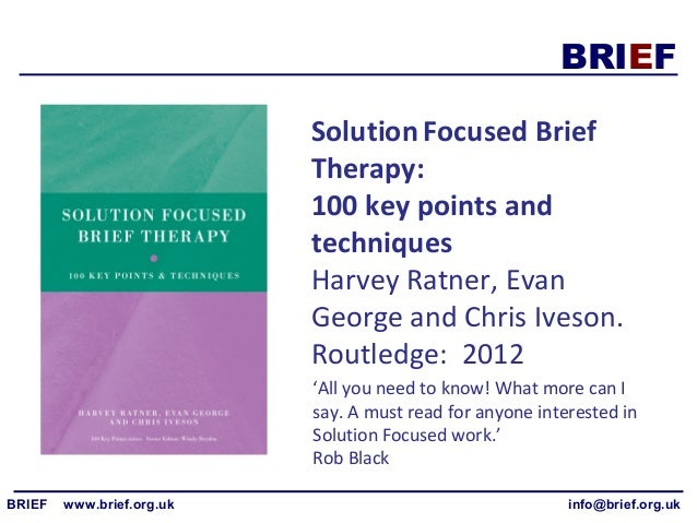 solution focused brief therapy essay Yes, a brief therapist could speak with this woman, and maybe help her feel a little more hopeful, but at the end of the day, 15 minutes is enough time to tell her that she needs to find long-term, solution-focused assistance for all these things.