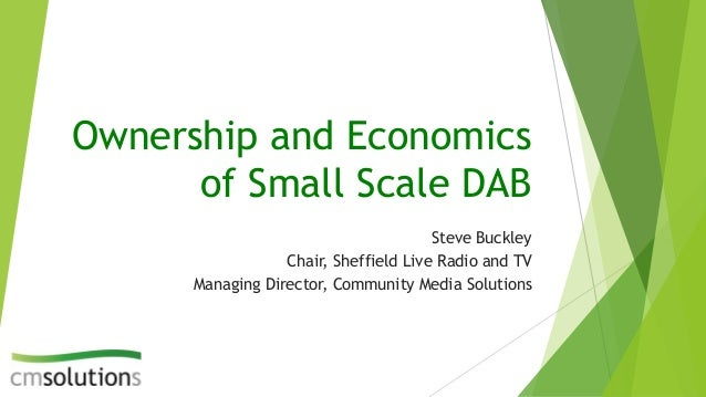 Ownership and Economics of Small Scale DAB Steve Buckley Chair, Sheffield Live Radio and TV Managing Director, Community M...