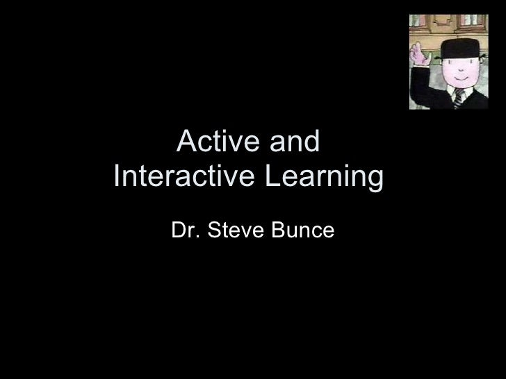 Active and  Interactive Learning  Dr. Steve Bunce