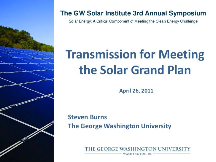 The GW Solar Institute 3rd Annual Symposium  Solar Energy: A Critical Component of Meeting the Clean Energy Challenge Tran...