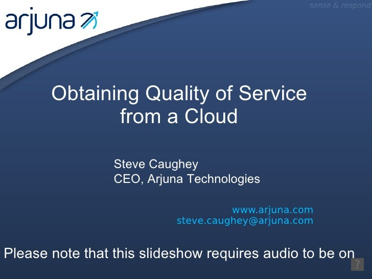 www.arjuna.com [email_address] Obtaining Quality of Service from a Cloud Steve Caughey CEO, Arjuna Technologies Please not...