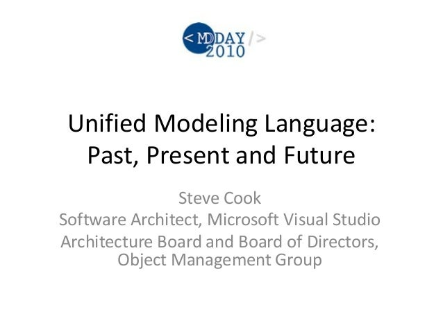 Unified Modeling Language: Past, Present and Future Steve Cook Software Architect, Microsoft Visual Studio Architecture Bo...